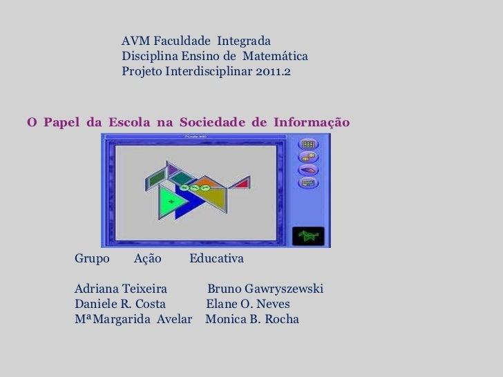 AVM Faculdade  Integrada <br />Disciplina Ensino de  Matemática<br />Projeto Interdisciplinar 2011.2<br />O  Papel  da  Es...