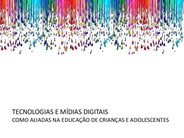 TECNOLOGIAS E MÍDIAS DIGITAIS COMO ALIADAS NA EDUCAÇÃO DE CRIANÇAS E ADOLESCENTES