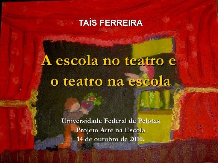 TAÍS FERREIRATAÍS FERREIRA A escola no teatro eA escola no teatro e o teatro na escolao teatro na escola Universidade Fede...