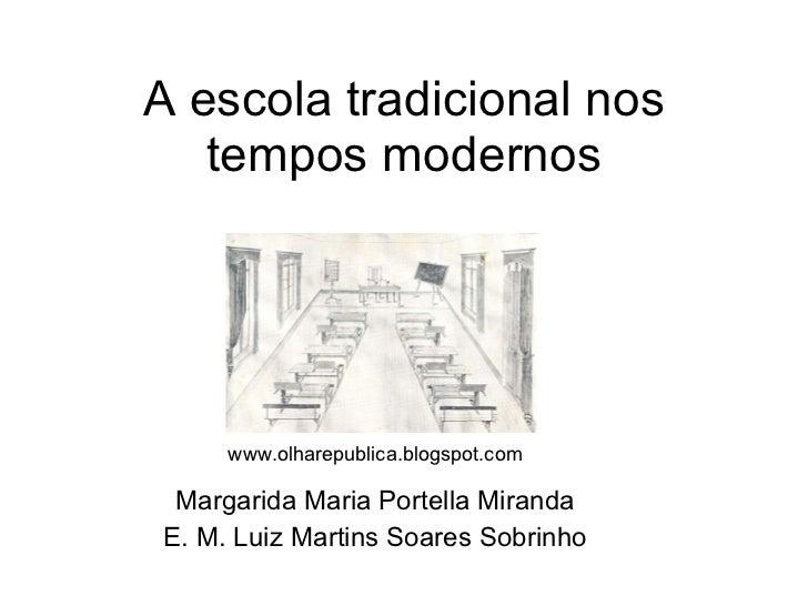 A escola tradicional nos tempos modernos Margarida Maria Portella Miranda E. M. Luiz Martins Soares Sobrinho www.olharepub...
