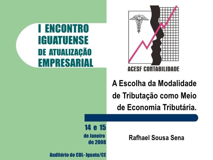 I  ENCONTRO   IGUATUENSE   DE  ATUALIZAÇÃO   EMPRESARIAL A Escolha da Modalidade de Tributação como Meio de Economia Tribu...