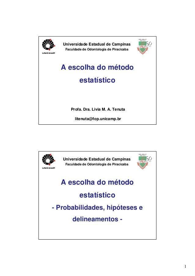 Universidade Estadual de Campinas Faculdade de Odontologia de Piracicaba  A escolha do método estatístico  Profa. Dra. Liv...