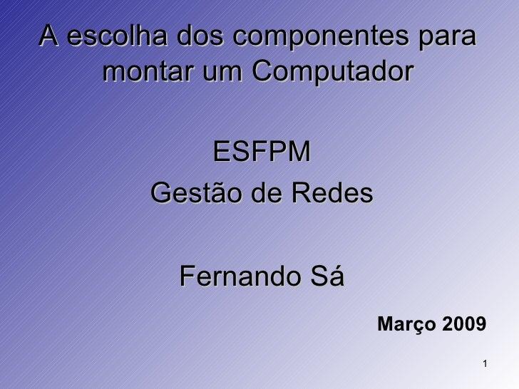 A escolha dos componentes para montar um Computador <ul><li>ESFPM </li></ul><ul><li>Gestão de Redes </li></ul><ul><li>Fern...