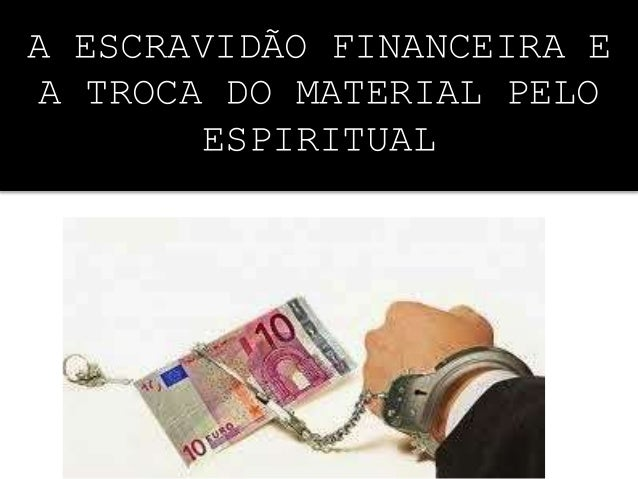 A ESCRAVIDÃO FINANCEIRA E A TROCA DO MATERIAL PELO ESPIRITUAL
