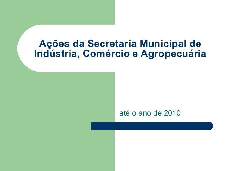 Ações da Secretaria Municipal de Indústria, Comércio e Agropecuária até o ano de 2010