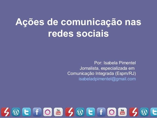Ações de comunicação nas      redes sociais                      Por: Isabela Pimentel              Jornalista, especializ...