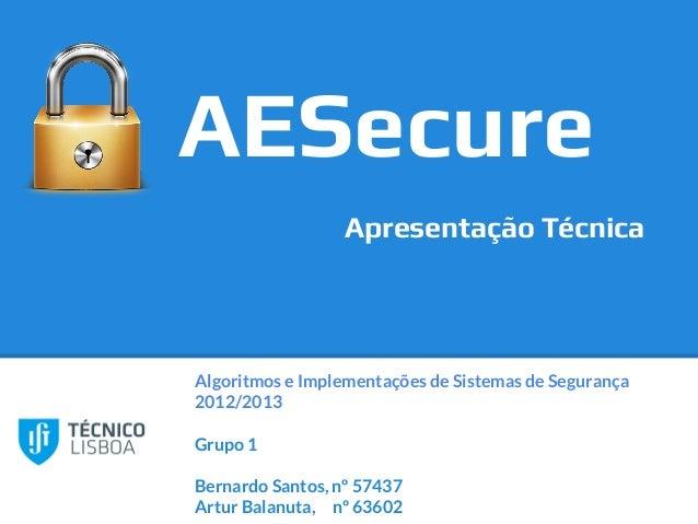 Algoritmos e Implementações de Sistemas de Segurança2012/2013Grupo 1Bernardo Santos, nº 57437Artur Balanuta, nº 63602AESec...
