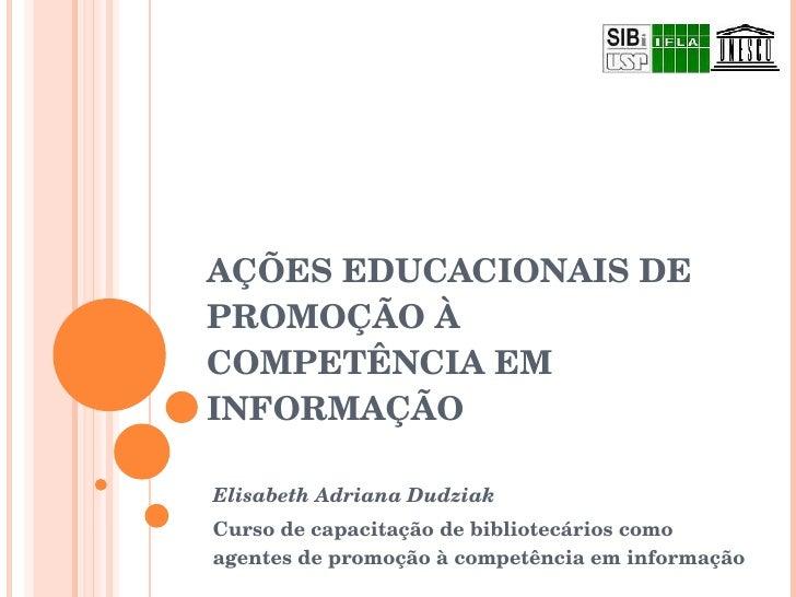 AÇÕES EDUCACIONAIS DE PROMOÇÃO À COMPETÊNCIA EM INFORMAÇÃO Elisabeth Adriana Dudziak Curso de capacitação de bibliotecário...