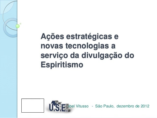 Ações estratégicas enovas tecnologias aserviço da divulgação doEspiritismo      Izabel Vitusso - São Paulo, dezembro de 2012