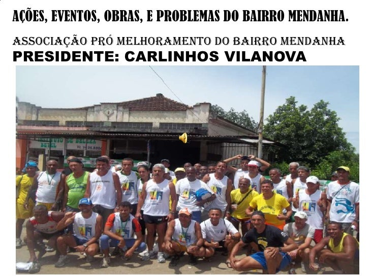 AÇÕES, EVENTOS, OBRAS, E PROBLEMAS DO BAIRRO MENDANHA.ASSOCIAÇÃO PRÓ MELHORAMENTO DO BAIRRO MENDANHAPRESIDENTE: CARLINHOS ...