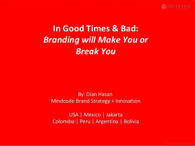 In Good Times & Bad: Branding will Make You or Break You  By: Dian Hasan Mindcode Brand Strategy + Innovation USA   Mexico...