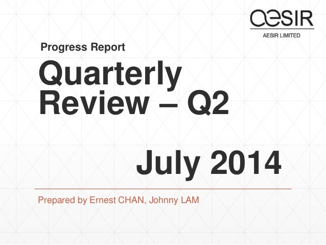 Progress Report  Quarterly  Review – Q2  July 2014  Prepared by Ernest CHAN, Johnny LAM