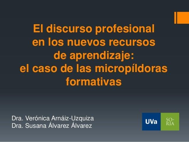 El discurso profesional en los nuevos recursos de aprendizaje: el caso de las micropíldoras formativas Dra. Verónica Arnái...