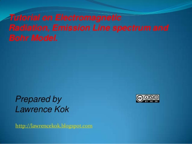 Tutorial on Electromagnetic Radiation, Emission Line spectrum and Bohr Model.  Prepared by Lawrence Kok http://lawrencekok...