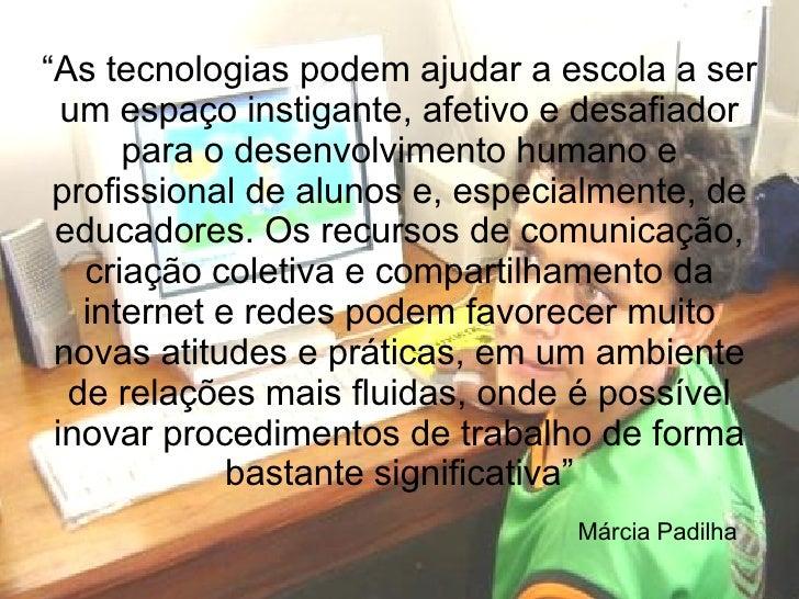 """""""As tecnologias podem ajudar a escola a ser  um espaço instigante, afetivo e desafiador      para o desenvolvimento humano..."""