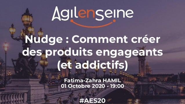 Nudge : Comment créer des produits engageants (et addictifs) Fatima-Zahra HAMIL 01 Octobre 2020 - 19:00 #AES20