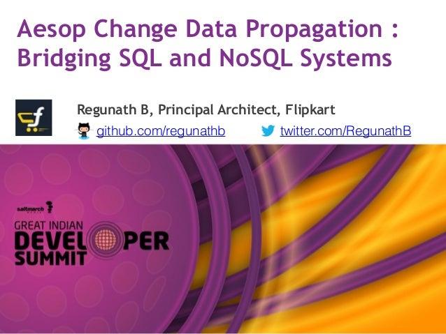 Aesop Change Data Propagation : Bridging SQL and NoSQL Systems Regunath B, Principal Architect, Flipkart github.com/reguna...