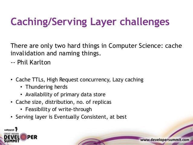 Caching/Serving Layer challenges There are only two hard things in Computer Science: cache invalidation and naming things....