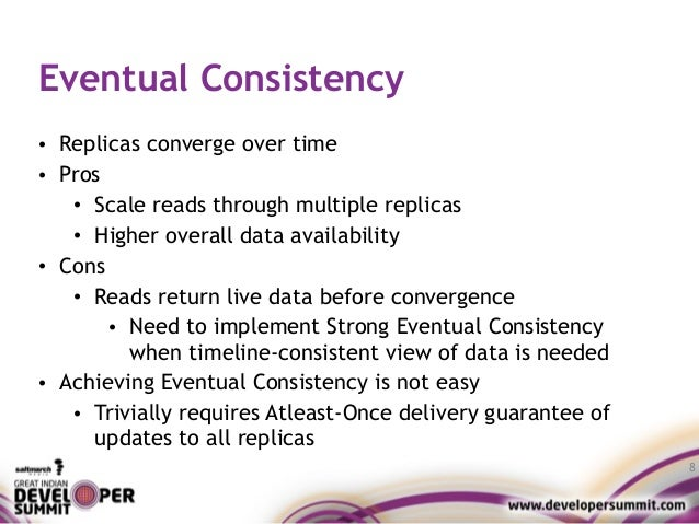 Eventual Consistency • Replicas converge over time • Pros • Scale reads through multiple replicas • Higher overall data av...