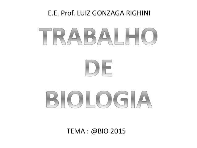 E.E. Prof. LUIZ GONZAGA RIGHINI TEMA : @BIO 2015