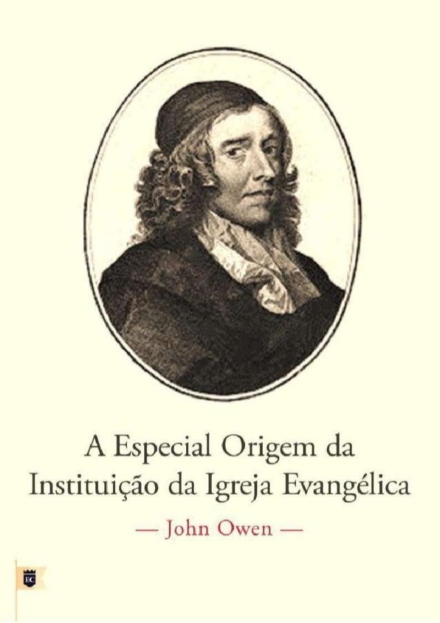 A ESPECIAL ORIGEM DA INSTITUIÇÃO DA IGREJA EVANGÉLICA ----------------------------- John Owen -----------------------------