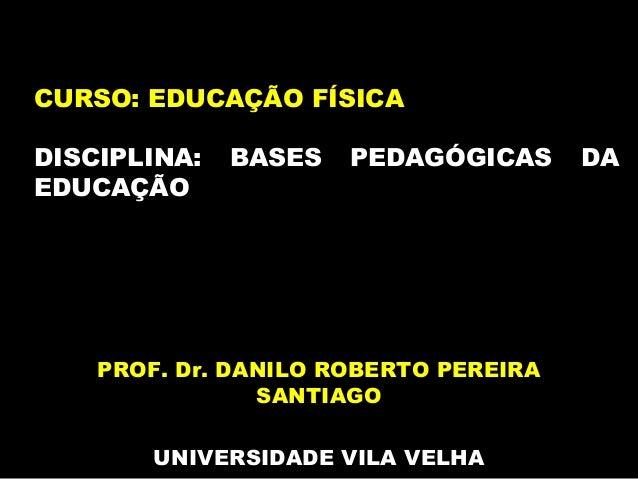 PROF. Dr. DANILO ROBERTO PEREIRA SANTIAGO UNIVERSIDADE VILA VELHA CURSO: EDUCAÇÃO FÍSICA DISCIPLINA: BASES PEDAGÓGICAS DA ...
