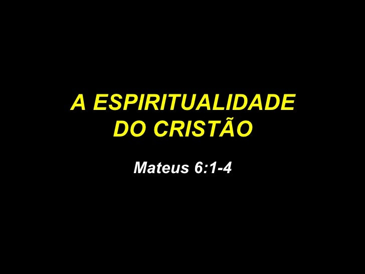 A ESPIRITUALIDADE DO CRISTÃO Mateus 6:1-4