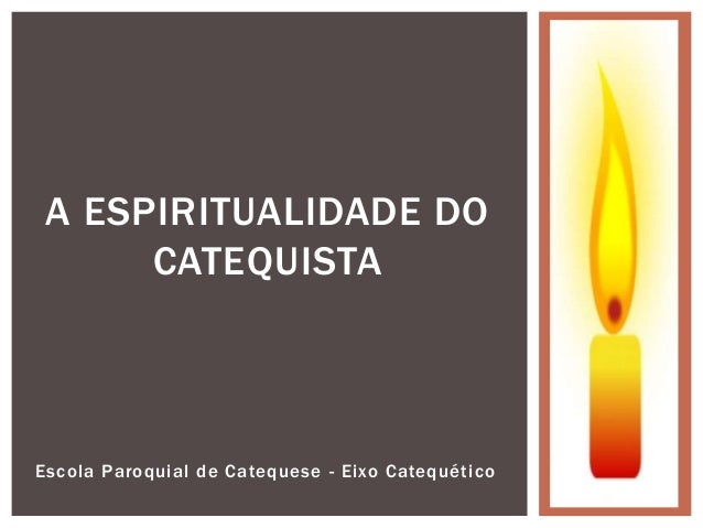 Escola Paroquial de Catequese - Eixo Catequético A ESPIRITUALIDADE DO CATEQUISTA