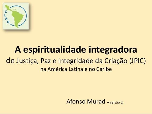 A espiritualidade integradora  de Justiça, Paz e integridade da Criação (JPIC)  na América Latina e no Caribe  Afonso Mura...