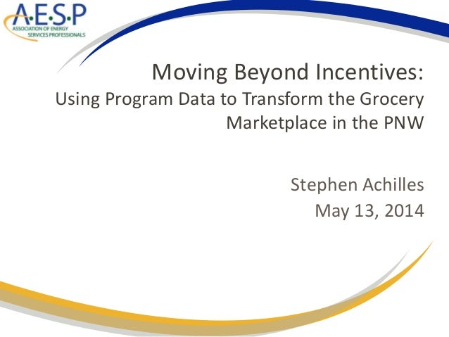 Moving Beyond Incentives: Using Program Data to Transform the Grocery Marketplace in the PNW Stephen Achilles May 13, 2014
