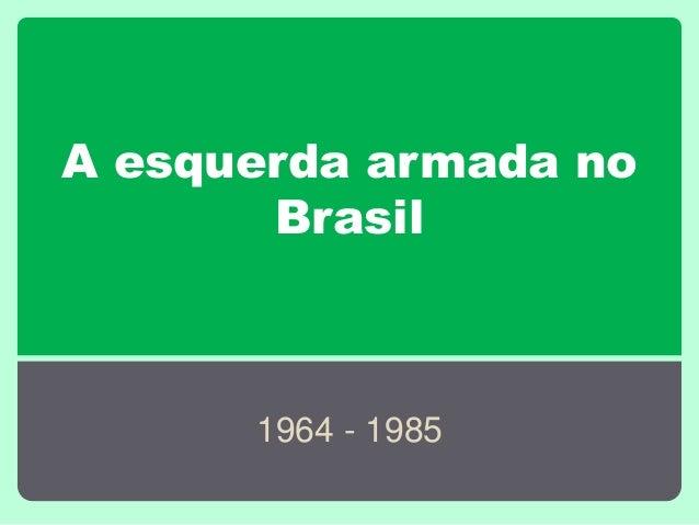 A esquerda armada no Brasil 1964 - 1985