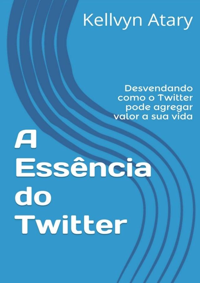 A essência do Twitter: Desvendando como o Twitter pode agregar valor a sua vida  SOBRE OS DIREITOS AUTORAIS  Até o present...