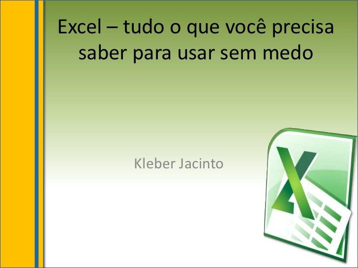 Excel – tudo o que você precisa  saber para usar sem medo        Kleber Jacinto