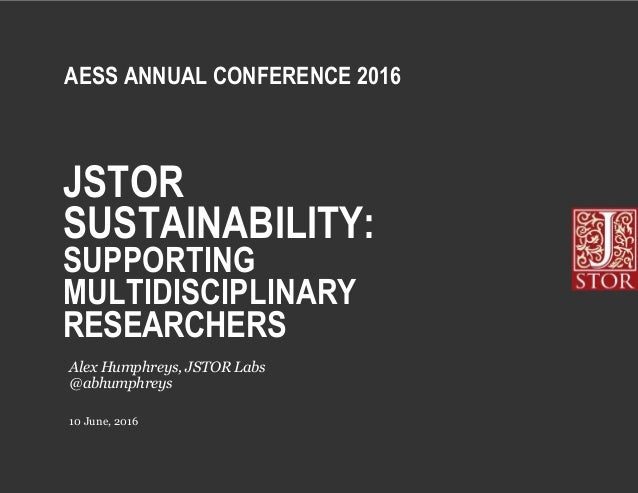 JSTOR SUSTAINABILITY: SUPPORTING MULTIDISCIPLINARY RESEARCHERS 10 June, 2016 Alex Humphreys, JSTOR Labs @abhumphreys AESS ...
