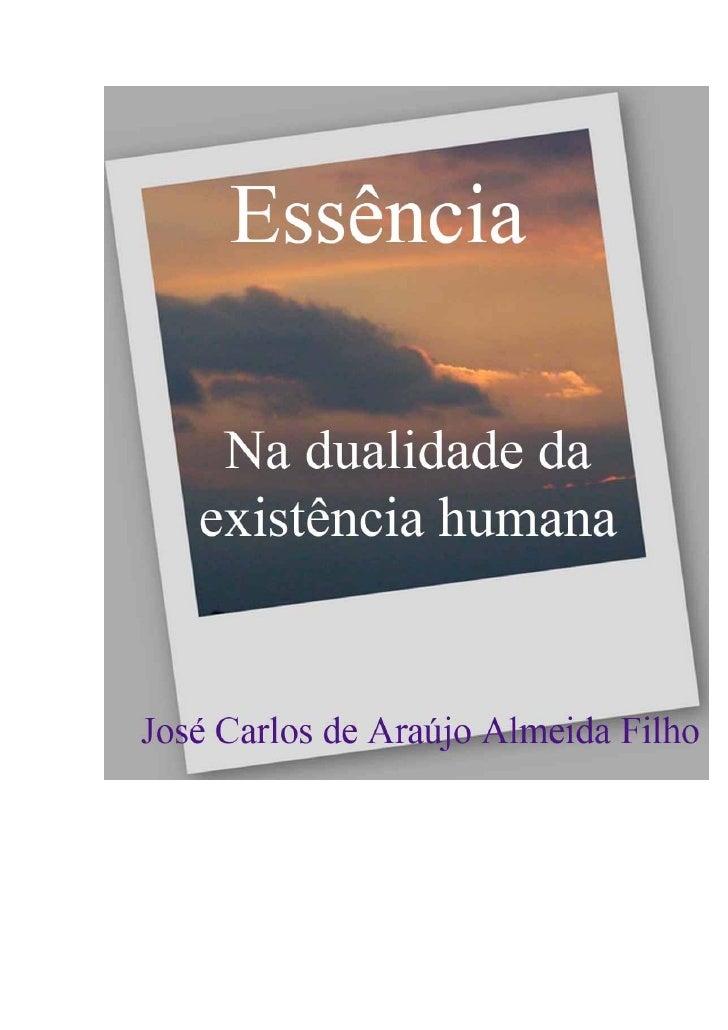 A ESSÊNCIA  NA DUALIDADE DA EXISTÊNCIA HUMANA     JOSÉ CARLOS DE ARAÚJO ALMEIDA FILHO             Rio de Janeiro – 2009
