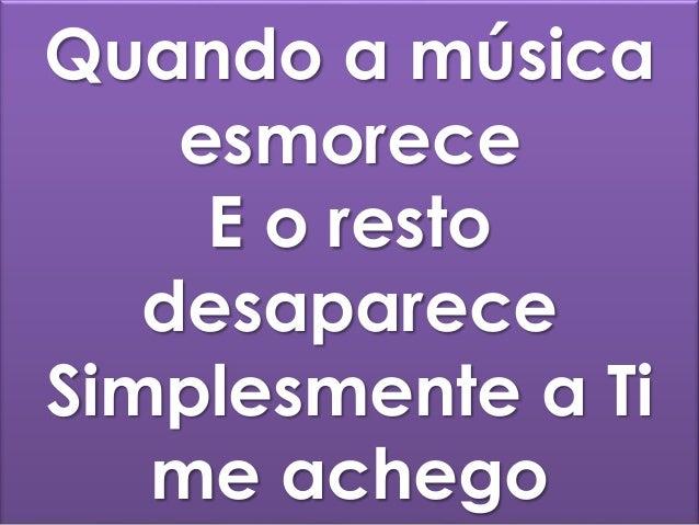 Quando a música esmorece E o resto desaparece Simplesmente a Ti me achego