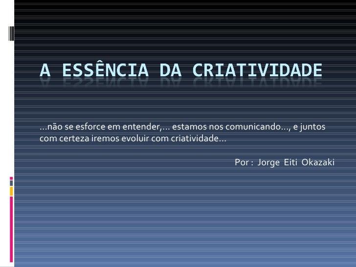 ...não se esforce em entender,... estamos nos comunicando..., e juntos com certeza iremos evoluir com criatividade... Por ...