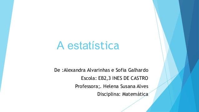 A estatísticaDe :Alexandra Alvarinhas e Sofia GalhardoEscola: EB2,3 INES DE CASTROProfessora;. Helena Susana AlvesDiscipli...