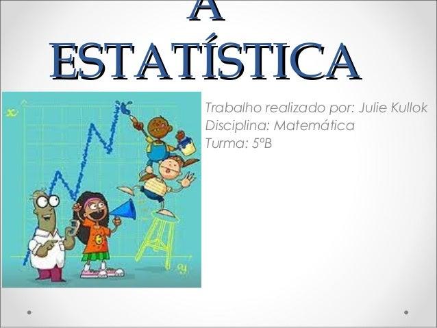 AAESTATÍSTICAESTATÍSTICATrabalho realizado por: Julie KullokDisciplina: MatemáticaTurma: 5ºB