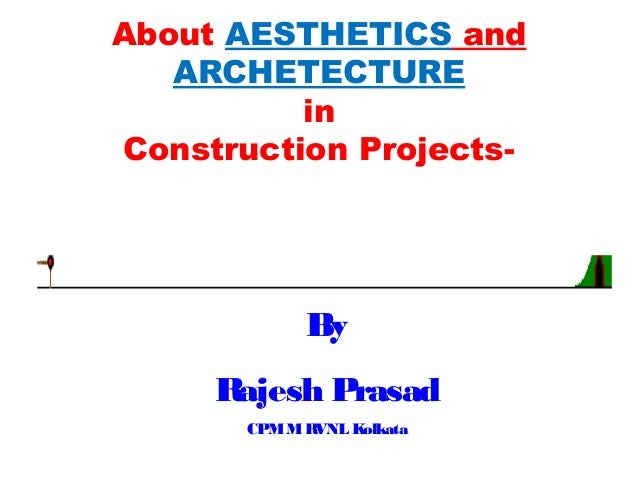 By Rajesh Prasad CPMMRVNL Kolkata About AESTHETICS and ARCHETECTURE in Construction Projects-