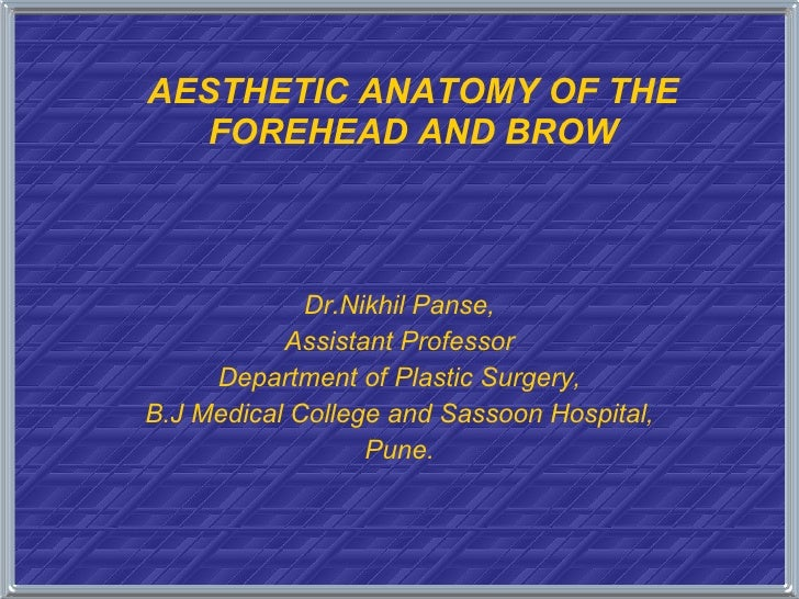 AESTHETIC ANATOMY OF THE FOREHEAD AND BROW Dr.Nikhil Panse, Assistant Professor Department of Plastic Surgery, B.J Medical...