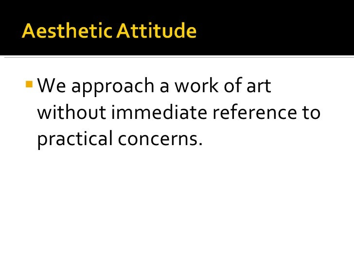 <ul><li>We approach a work of art without immediate reference to practical concerns. </li></ul>