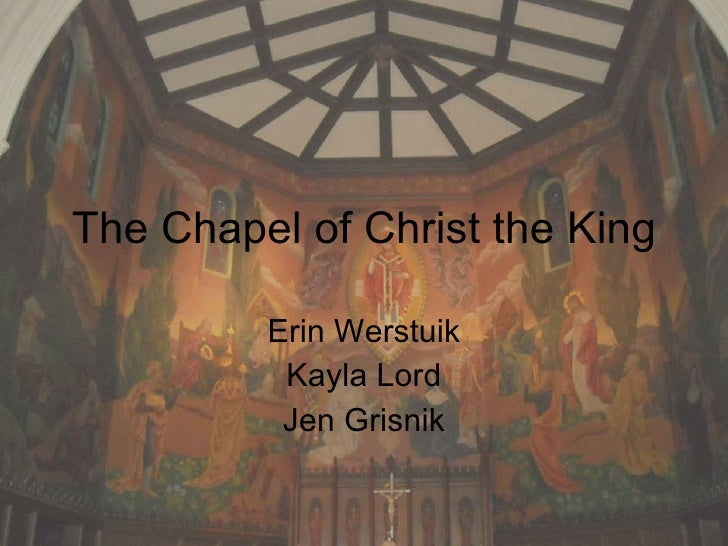 The Chapel of Christ the King Erin Werstuik Kayla Lord Jen Grisnik