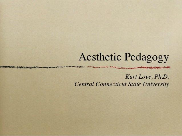 Aesthetic Pedagogy                  Kurt Love, Ph.D.Central Connecticut State University