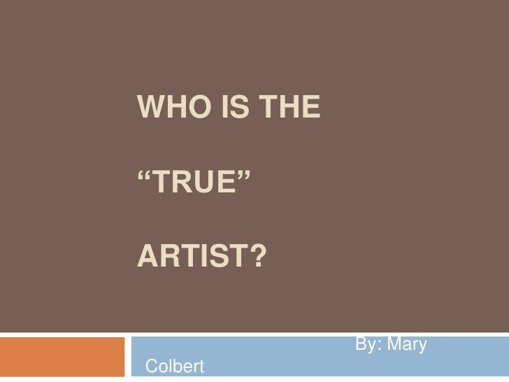 """Who is the """"true""""artist?<br />                                         By: Mary Colbert<br />"""