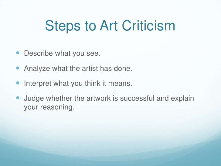 Steps to Art Criticism Describe what you see. Analyze what the artist has done. Interpret what you think it means. Jud...