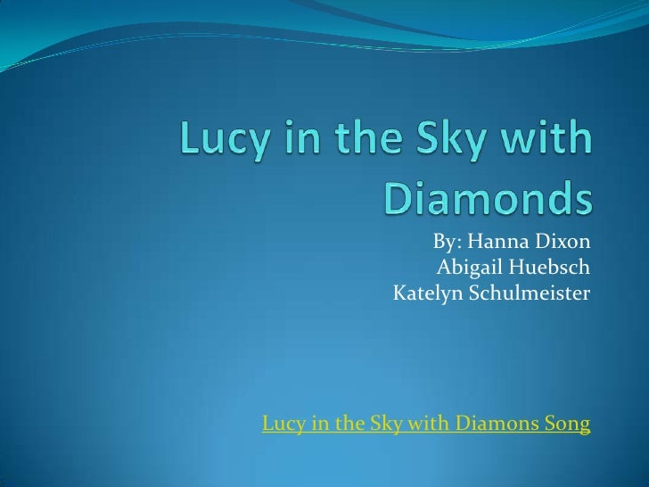 Lucy in the Sky with Diamonds<br />By: Hanna Dixon <br />Abigail Huebsch<br />Katelyn Schulmeister<br />Lucy in the Sky wi...