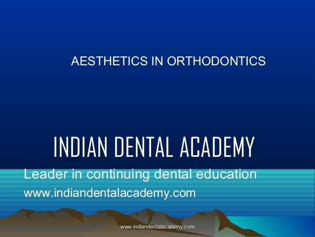 AESTHETICS IN ORTHODONTICS  INDIAN DENTAL ACADEMY Leader in continuing dental education www.indiandentalacademy.com www.in...