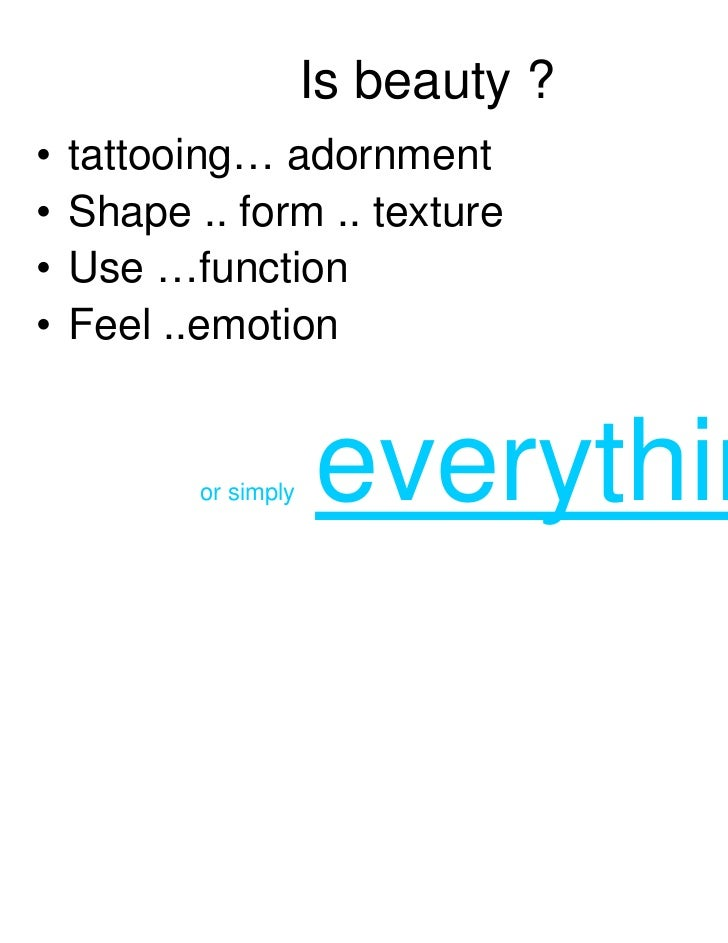 Is beauty ?•   tattooing… adornment•   Shape .. form .. texture•   Use …function•   Feel ..emotion           or simply   e...