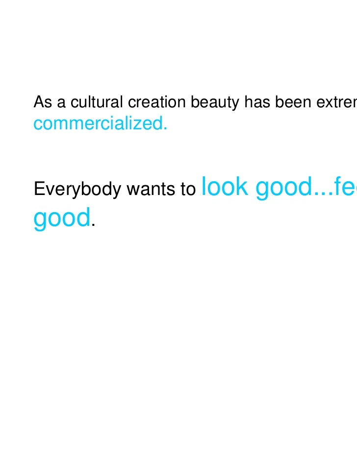 As a cultural creation beauty has been extremelycommercialized.Everybody wants to look       good...feelgood.